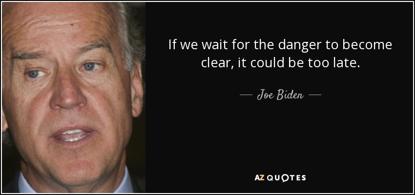 If we wait for the danger to become clear, it could be too late. - Joe Biden