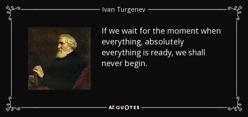 If we wait for the moment when everything, absolutely everything is ready, we shall never begin. - Ivan Turgenev
