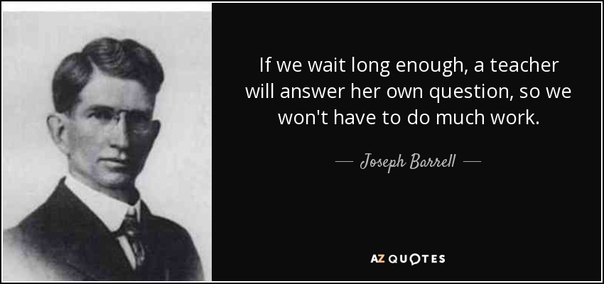 If we wait long enough, a teacher will answer her own question, so we won't have to do much work. - Joseph Barrell