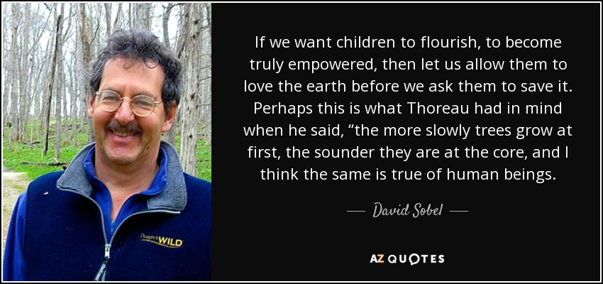 "If we want children to flourish, to become truly empowered, then let us allow them to love the earth before we ask them to save it. Perhaps this is what Thoreau had in mind when he said, ""the more slowly trees grow at first, the sounder they are at the core, and I think the same is true of human beings. - David Sobel"