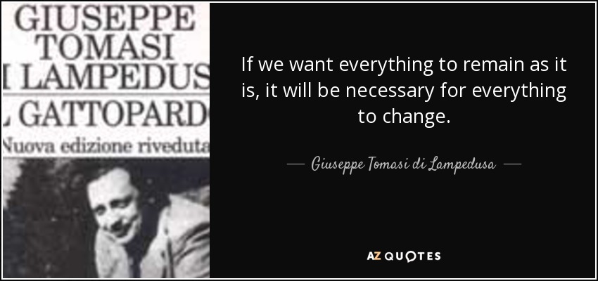 If we want everything to remain as it is, it will be necessary for everything to change. - Giuseppe Tomasi di Lampedusa