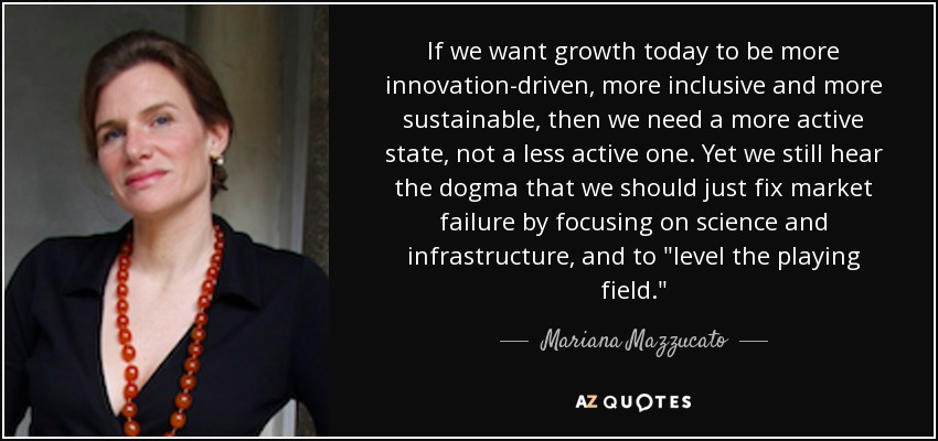 If we want growth today to be more innovation-driven, more inclusive and more sustainable, then we need a more active state, not a less active one. Yet we still hear the dogma that we should just fix market failure by focusing on science and infrastructure, and to