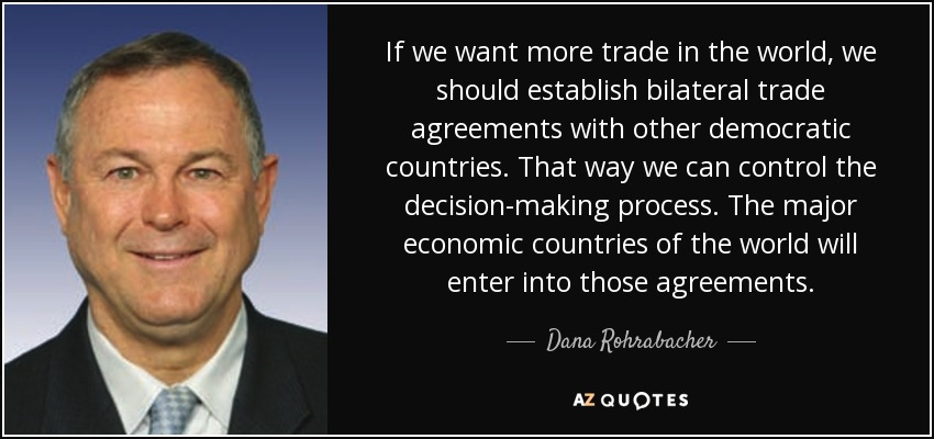 If we want more trade in the world, we should establish bilateral trade agreements with other democratic countries. That way we can control the decision-making process. The major economic countries of the world will enter into those agreements. - Dana Rohrabacher