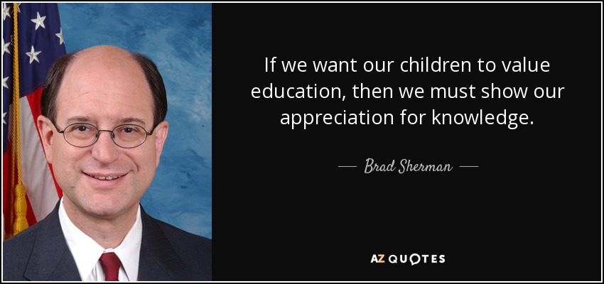 If we want our children to value education, then we must show our appreciation for knowledge. - Brad Sherman