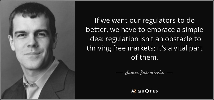 If we want our regulators to do better, we have to embrace a simple idea: regulation isn't an obstacle to thriving free markets; it's a vital part of them. - James Surowiecki