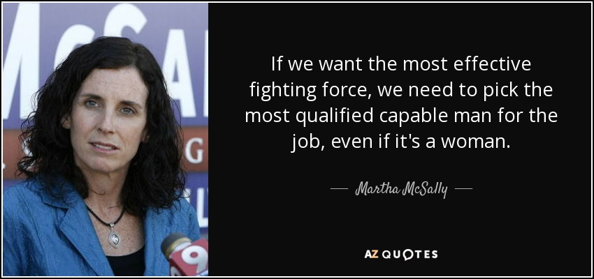 If we want the most effective fighting force, we need to pick the most qualified capable man for the job, even if it's a woman. - Martha McSally