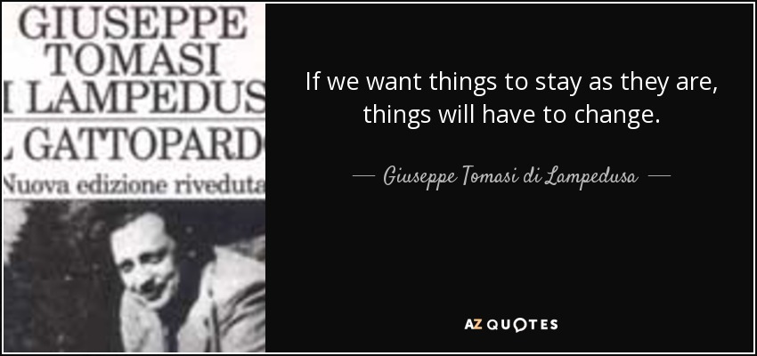 If we want things to stay as they are, things will have to change. - Giuseppe Tomasi di Lampedusa