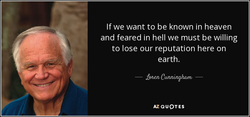 If we want to be known in heaven and feared in hell we must be willing to lose our reputation here on earth. - Loren Cunningham