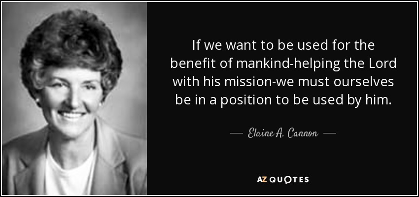 If we want to be used for the benefit of mankind-helping the Lord with his mission-we must ourselves be in a position to be used by him. - Elaine A. Cannon