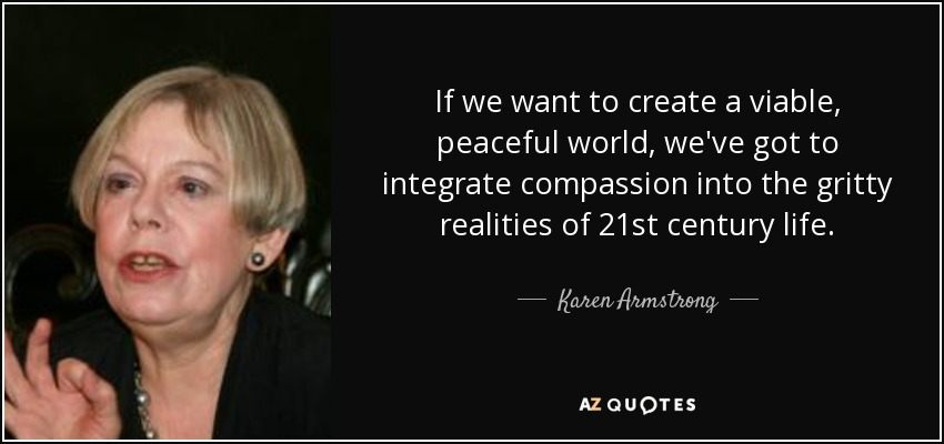 If we want to create a viable, peaceful world, we've got to integrate compassion into the gritty realities of 21st century life. - Karen Armstrong