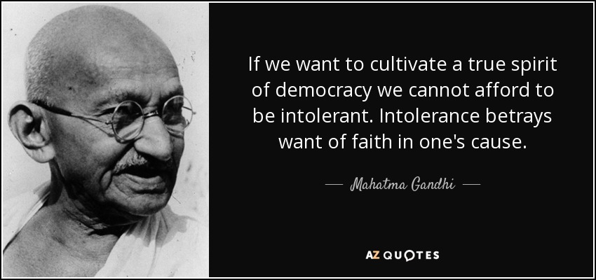 If we want to cultivate a true spirit of democracy we cannot afford to be intolerant. Intolerance betrays want of faith in one's cause. - Mahatma Gandhi