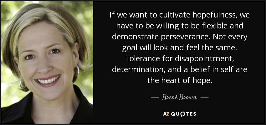 If we want to cultivate hopefulness, we have to be willing to be flexible and demonstrate perseverance. Not every goal will look and feel the same. Tolerance for disappointment, determination, and a belief in self are the heart of hope. - Brené Brown