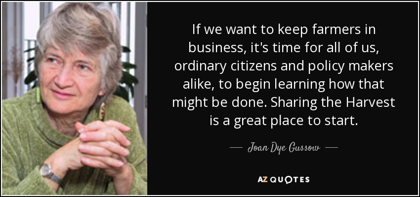 If we want to keep farmers in business, it's time for all of us, ordinary citizens and policy makers alike, to begin learning how that might be done. Sharing the Harvest is a great place to start. - Joan Dye Gussow