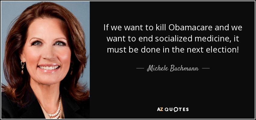 If we want to kill Obamacare and we want to end socialized medicine, it must be done in the next election! - Michele Bachmann
