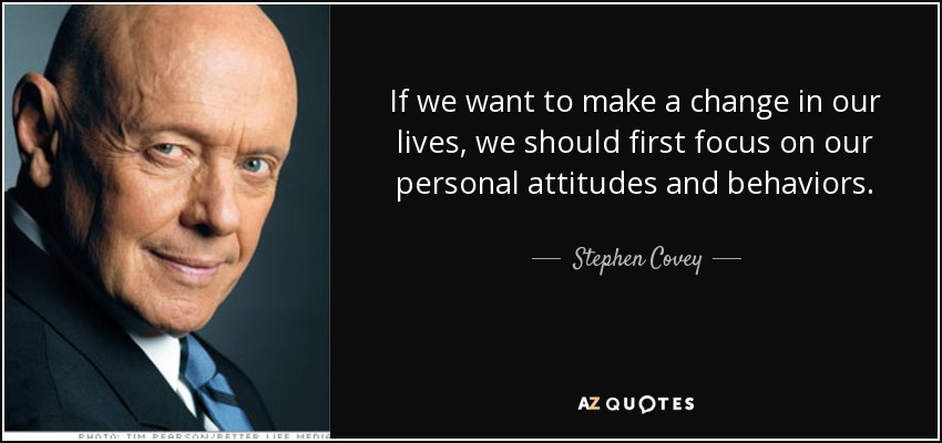 If we want to make a change in our lives, we should first focus on our personal attitudes and behaviors. - Stephen Covey