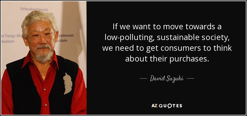 If we want to move towards a low-polluting, sustainable society, we need to get consumers to think about their purchases. - David Suzuki