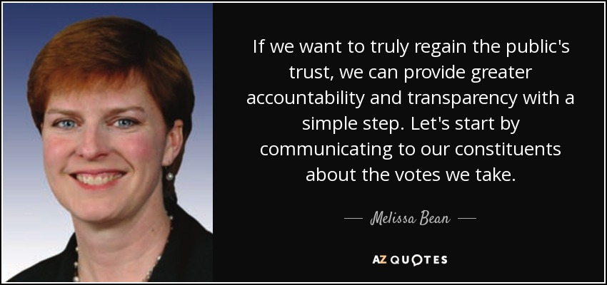 If we want to truly regain the public's trust, we can provide greater accountability and transparency with a simple step. Let's start by communicating to our constituents about the votes we take. - Melissa Bean