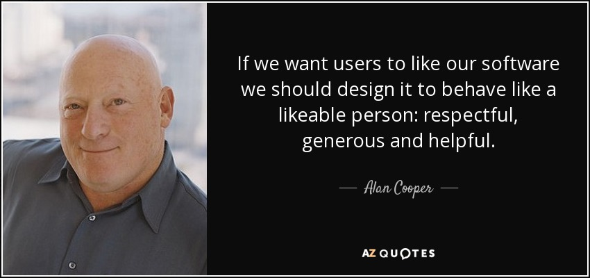 If we want users to like our software we should design it to behave like a likeable person: respectful, generous and helpful. - Alan Cooper