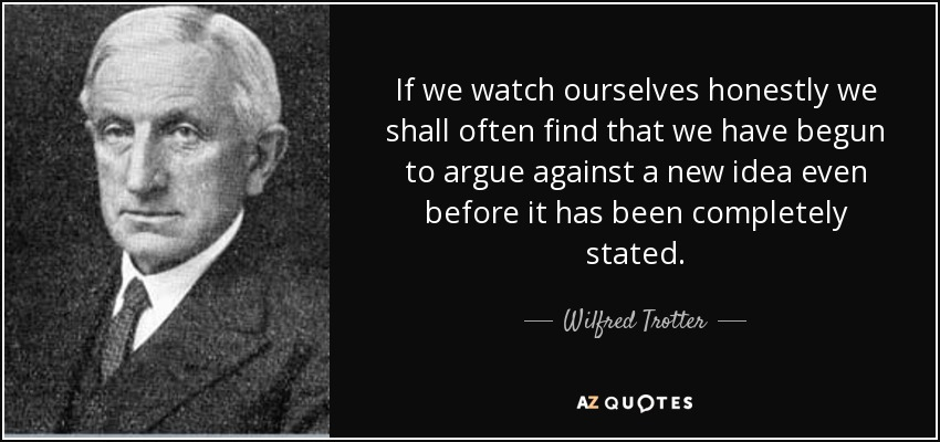 If we watch ourselves honestly we shall often find that we have begun to argue against a new idea even before it has been completely stated. - Wilfred Trotter