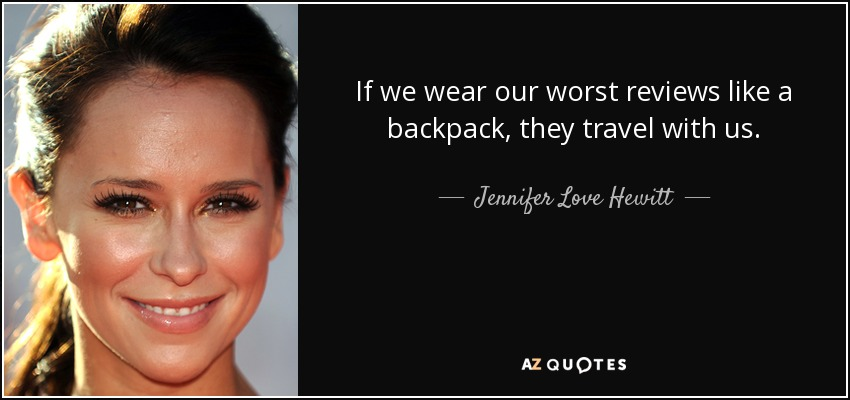 If we wear our worst reviews like a backpack, they travel with us. - Jennifer Love Hewitt