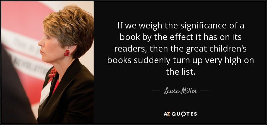 If we weigh the significance of a book by the effect it has on its readers, then the great children's books suddenly turn up very high on the list. - Laura Miller