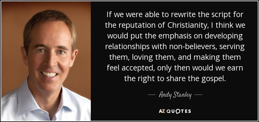 If we were able to rewrite the script for the reputation of Christianity, I think we would put the emphasis on developing relationships with non-believers, serving them, loving them, and making them feel accepted, only then would we earn the right to share the gospel. - Andy Stanley