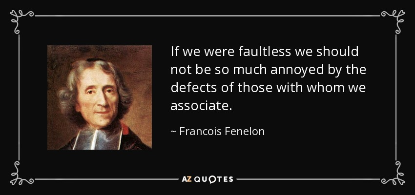 If we were faultless we should not be so much annoyed by the defects of those with whom we associate. - Francois Fenelon