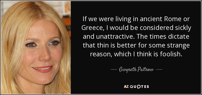 If we were living in ancient Rome or Greece, I would be considered sickly and unattractive. The times dictate that thin is better for some strange reason, which I think is foolish. - Gwyneth Paltrow