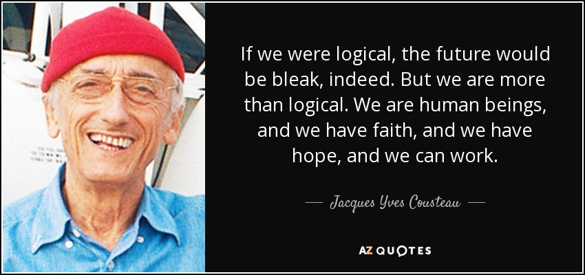 If we were logical, the future would be bleak, indeed. But we are more than logical. We are human beings, and we have faith, and we have hope, and we can work. - Jacques Yves Cousteau