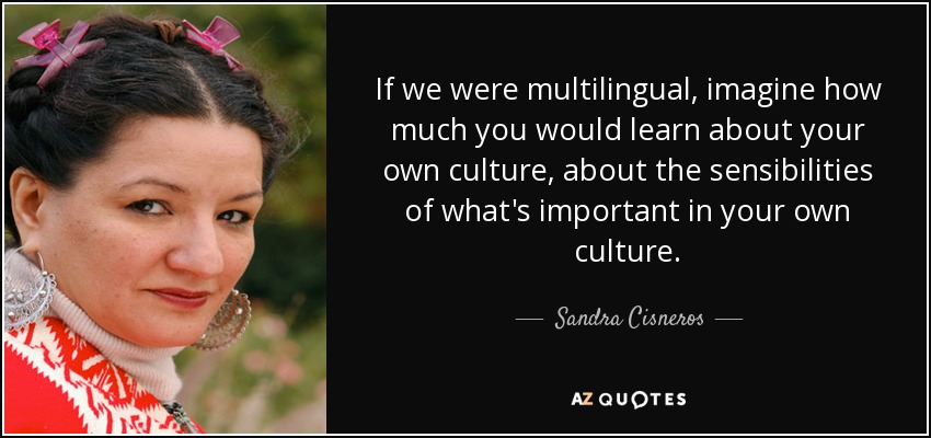 If we were multilingual, imagine how much you would learn about your own culture, about the sensibilities of what's important in your own culture. - Sandra Cisneros