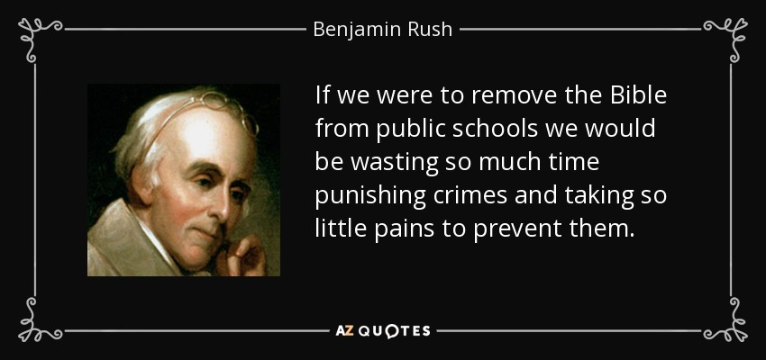 If we were to remove the Bible from public schools we would be wasting so much time punishing crimes and taking so little pains to prevent them. - Benjamin Rush