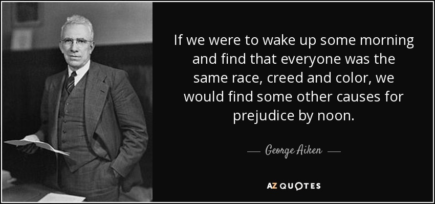 If we were to wake up some morning and find that everyone was the same race, creed and color, we would find some other causes for prejudice by noon. - George Aiken
