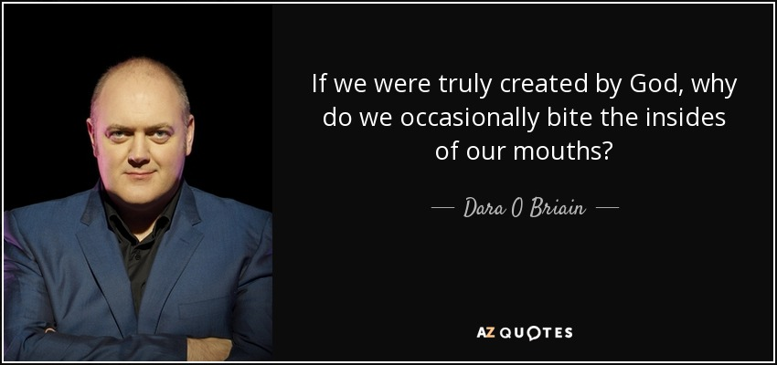 If we were truly created by God, why do we occasionally bite the insides of our mouths? - Dara O Briain