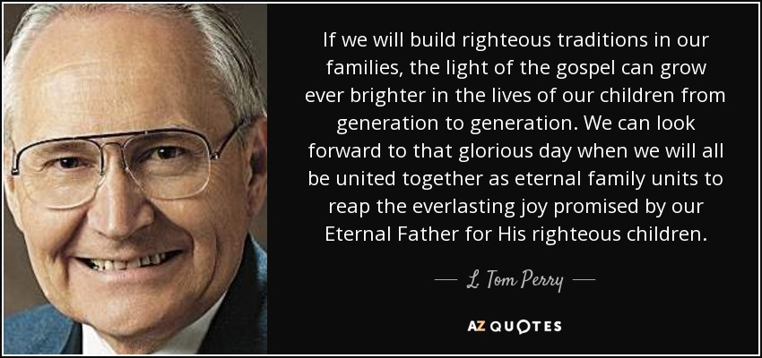 If we will build righteous traditions in our families, the light of the gospel can grow ever brighter in the lives of our children from generation to generation. We can look forward to that glorious day when we will all be united together as eternal family units to reap the everlasting joy promised by our Eternal Father for His righteous children. - L. Tom Perry