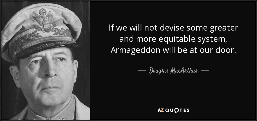 If we will not devise some greater and more equitable system, Armageddon will be at our door. - Douglas MacArthur