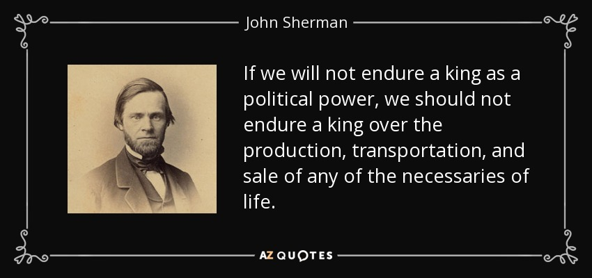 If we will not endure a king as a political power, we should not endure a king over the production, transportation, and sale of any of the necessaries of life. - John Sherman