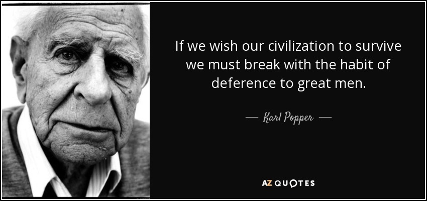 If we wish our civilization to survive we must break with the habit of deference to great men. - Karl Popper