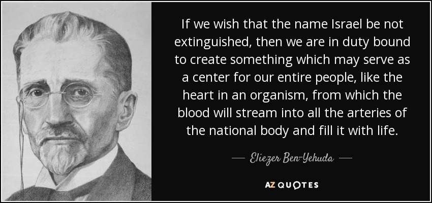 If we wish that the name Israel be not extinguished, then we are in duty bound to create something which may serve as a center for our entire people, like the heart in an organism, from which the blood will stream into all the arteries of the national body and fill it with life. - Eliezer Ben-Yehuda