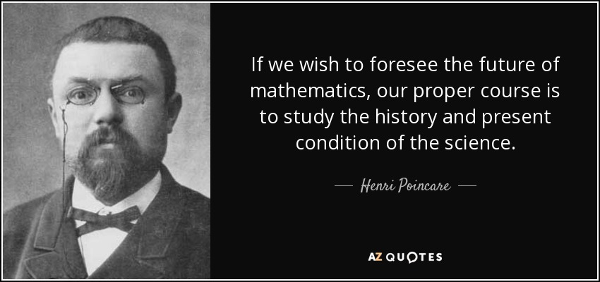 If we wish to foresee the future of mathematics, our proper course is to study the history and present condition of the science. - Henri Poincare