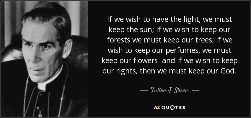 If we wish to have the light, we must keep the sun; if we wish to keep our forests we must keep our trees; if we wish to keep our perfumes, we must keep our flowers- and if we wish to keep our rights, then we must keep our God. - Fulton J. Sheen