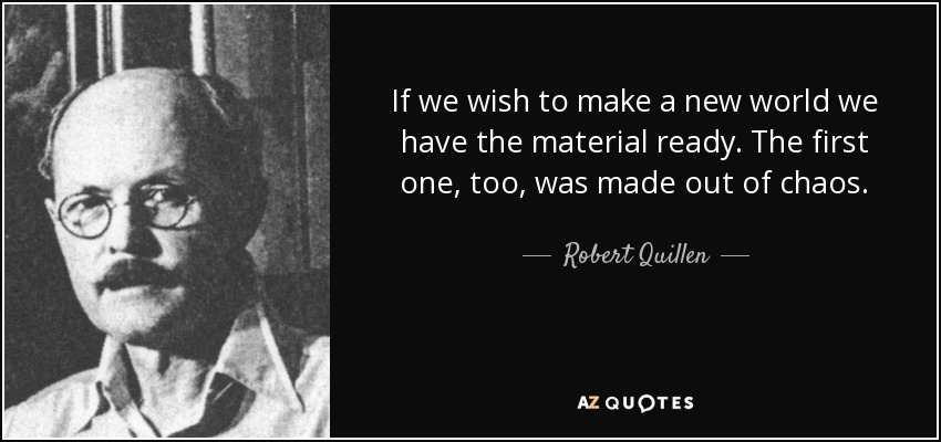 If we wish to make a new world we have the material ready. The first one, too, was made out of chaos. - Robert Quillen
