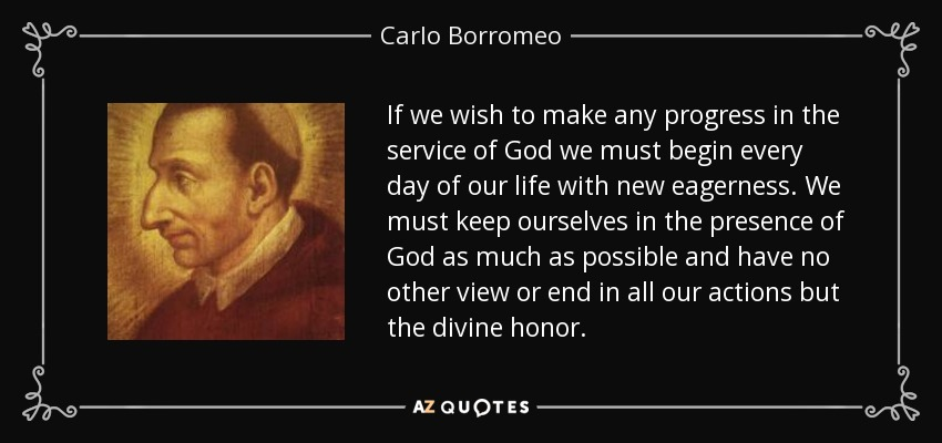 If we wish to make any progress in the service of God we must begin every day of our life with new eagerness. We must keep ourselves in the presence of God as much as possible and have no other view or end in all our actions but the divine honor. - Carlo Borromeo