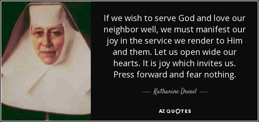 If we wish to serve God and love our neighbor well, we must manifest our joy in the service we render to Him and them. Let us open wide our hearts. It is joy which invites us. Press forward and fear nothing. - Katharine Drexel