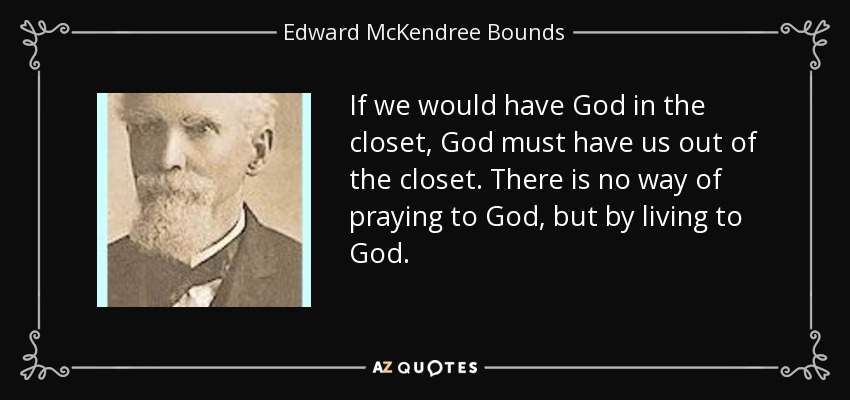 If we would have God in the closet, God must have us out of the closet. There is no way of praying to God, but by living to God. - Edward McKendree Bounds