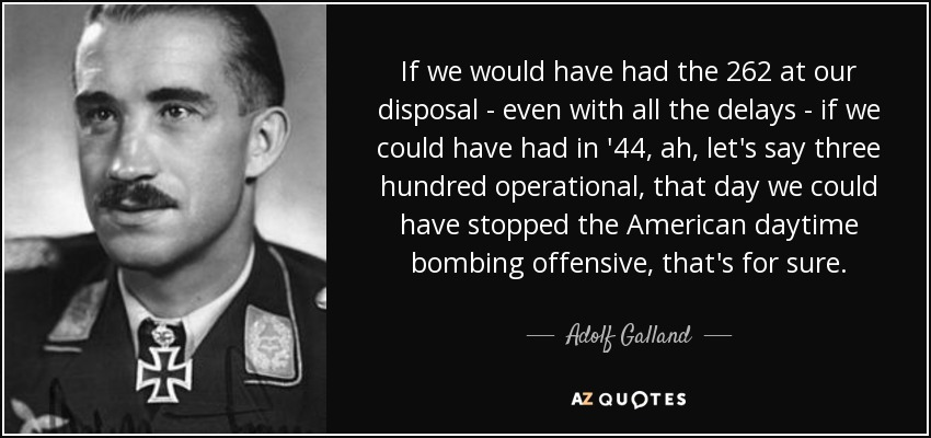 If we would have had the 262 at our disposal - even with all the delays - if we could have had in '44, ah, let's say three hundred operational, that day we could have stopped the American daytime bombing offensive, that's for sure. - Adolf Galland