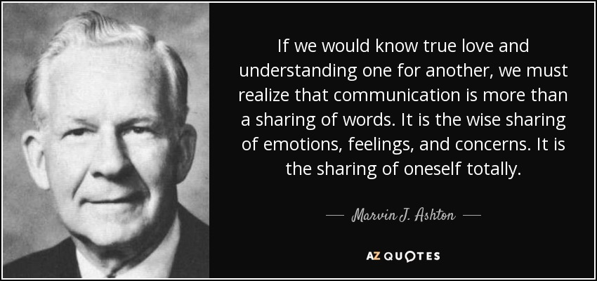 If we would know true love and understanding one for another, we must realize that communication is more than a sharing of words. It is the wise sharing of emotions, feelings, and concerns. It is the sharing of oneself totally. - Marvin J. Ashton