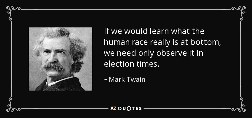 If we would learn what the human race really is at bottom, we need only observe it in election times. - Mark Twain