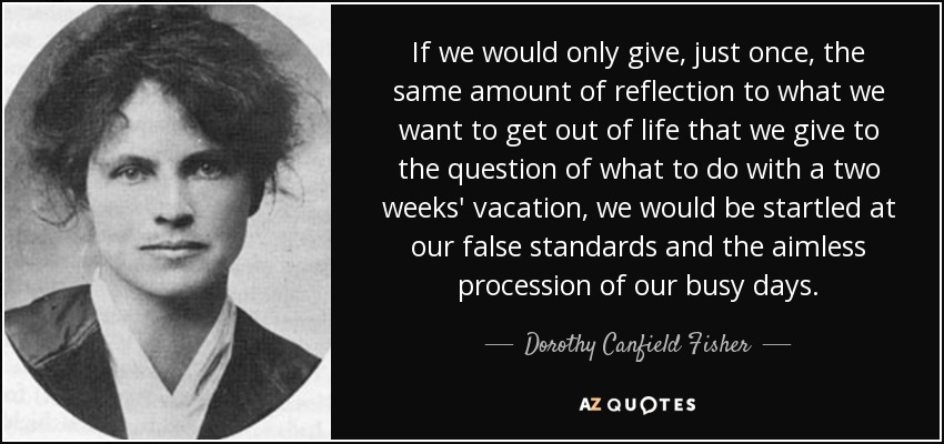 If we would only give, just once, the same amount of reflection to what we want to get out of life that we give to the question of what to do with a two weeks' vacation, we would be startled at our false standards and the aimless procession of our busy days. - Dorothy Canfield Fisher