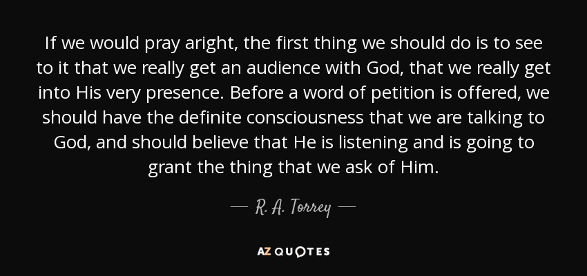If we would pray aright, the first thing we should do is to see to it that we really get an audience with God, that we really get into His very presence. Before a word of petition is offered, we should have the definite consciousness that we are talking to God, and should believe that He is listening and is going to grant the thing that we ask of Him. - R. A. Torrey