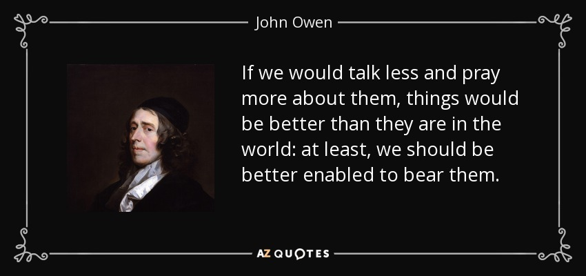 If we would talk less and pray more about them, things would be better than they are in the world: at least, we should be better enabled to bear them. - John Owen
